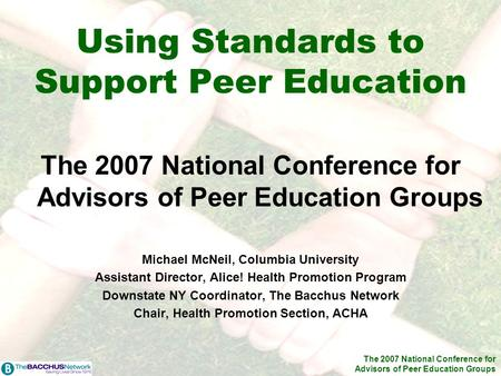 The 2007 National Conference for Advisors of Peer Education Groups Using Standards to Support Peer Education The 2007 National Conference for Advisors.