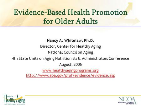 Evidence-Based Health Promotion for Older Adults Nancy A. Whitelaw, Ph.D. Director, Center for Healthy Aging National Council on Aging 4th State Units.