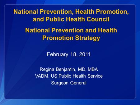February 18, 2011 Regina Benjamin, MD, MBA VADM, US Public Health Service Surgeon General National Prevention, Health Promotion, and Public Health Council.