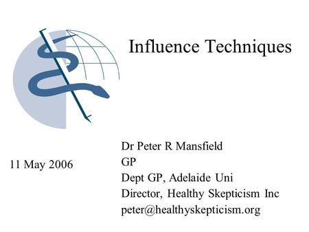 Influence Techniques Dr Peter R Mansfield GP Dept GP, Adelaide Uni Director, Healthy Skepticism Inc 11 May 2006.