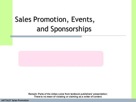 MKT3627 Sales Promotion Sales Promotion, Events, and Sponsorships Remark: Parts of the slides come from textbook publishers' presentation; There is no.