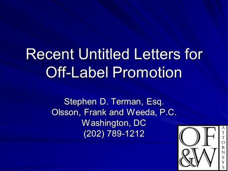 1 Recent Untitled Letters for Off-Label Promotion Stephen D. Terman, Esq. Olsson, Frank and Weeda, P.C. Washington, DC (202) 789-1212.