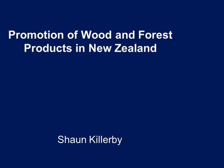 Promotion of Wood and Forest Products in New Zealand Shaun Killerby.