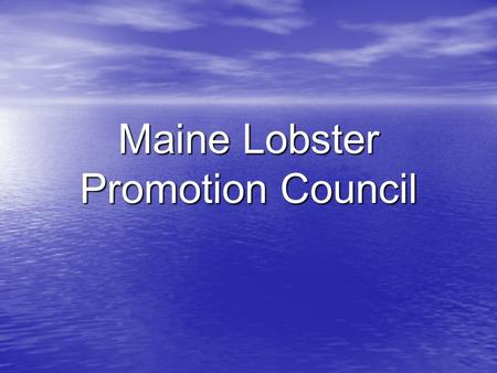 Maine Lobster Promotion Council. State/Industry supported initiative Industry Structure Varied composition/fragmented Important to State Need for coordination.