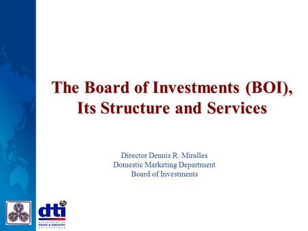 The Board of Investments (BOI), Its Structure and Services Director Dennis R. Miralles Domestic Marketing Department Board of Investments.