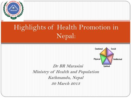 Dr BR Marasini Ministry of Health and Population Kathmandu, Nepal 30 March 2013 Highlights of Health Promotion in Nepal: