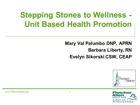 Www.FletcherAllen.org 1 Stepping Stones to Wellness - Unit Based Health Promotion Mary Val Palumbo DNP, APRN Barbara Liberty, RN Evelyn Sikorski CSW, CEAP.