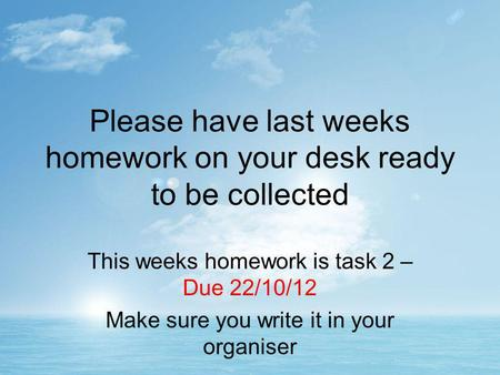 Please have last weeks homework on your desk ready to be collected This weeks homework is task 2 – Due 22/10/12 Make sure you write it in your organiser.
