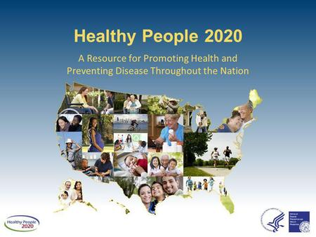 Healthy People 2020 A Resource for Promoting Health and Preventing Disease Throughout the Nation.