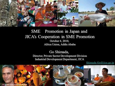 1 SME Promotion in Japan and JICA's Cooperation in SME Promotion October 4, 2010, Africa Union, Addis Ababa Go Shimada, Director, Private Sector Development.