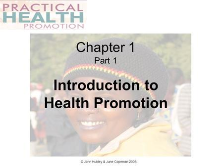 Chapter 1 Part 1 Introduction to Health Promotion © John Hubley & June Copeman 2008.