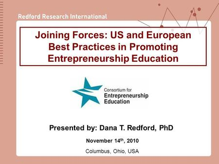 1 Joining Forces: US and European Best Practices in Promoting Entrepreneurship Education November 14 th, 2010 Columbus, Ohio, USA Presented by: Dana T.