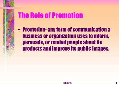 ME Ch 191 The Role of Promotion Promotion- any form of communication a business or organization uses to inform, persuade, or remind people about its products.
