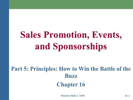Prentice Hall, © 200916-1 Sales Promotion, Events, and Sponsorships Part 5: Principles: How to Win the Battle of the Buzz Chapter 16.