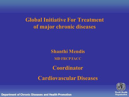 World Health Organization Department of Chronic Diseases and Health Promotion Global Initiative For Treatment of major chronic diseases Shanthi Mendis.