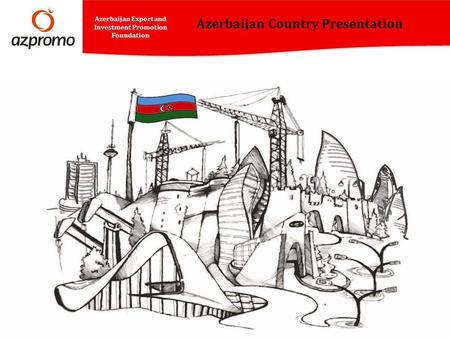 Azerbaijan Country Presentation Azerbaijan Export and Investment Promotion Foundation.
