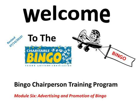 Bingo Chairperson Training Program To The Revised 07/14/2010! Module Six: Advertising and Promotion of Bingo BINGO.