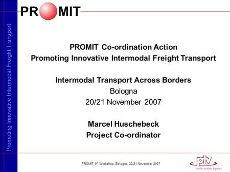 Promoting Innovative Intermodal Freight Transport PROMIT 5 th Workshop, Bologna, 20/21 November 2007 PROMIT Co-ordination Action Promoting Innovative Intermodal.