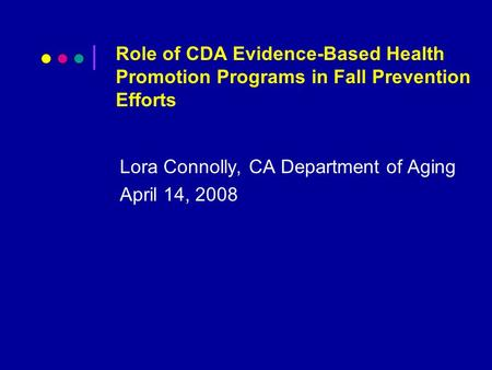 Role of CDA Evidence-Based Health Promotion Programs in Fall Prevention Efforts Lora Connolly, CA Department of Aging April 14, 2008.