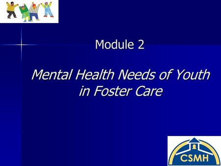 Module 2 Mental Health Needs of Youth in Foster Care.