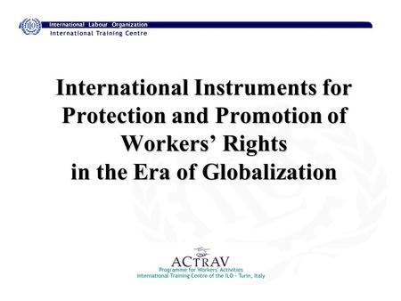 International Instruments for Protection and Promotion of Workers Rights in the Era of Globalization.