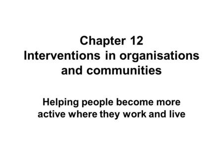 Chapter 12 Interventions in organisations and communities Helping people become more active where they work and live.