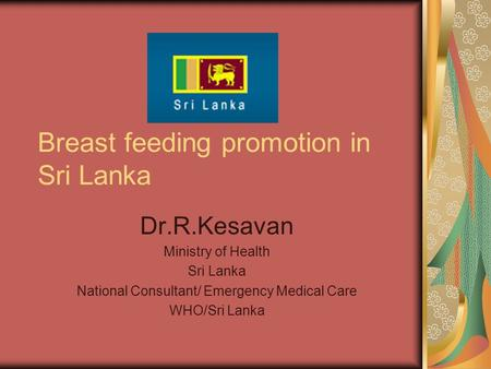 Breast feeding promotion in Sri Lanka Dr.R.Kesavan Ministry of Health Sri Lanka National Consultant/ Emergency Medical Care WHO/Sri Lanka.