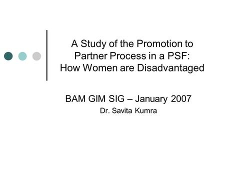 A Study of the Promotion to Partner Process in a PSF: How Women are Disadvantaged BAM GIM SIG – January 2007 Dr. Savita Kumra.