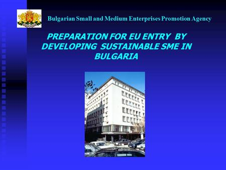 Bulgarian Small and Medium Enterprises Promotion Agency PREPARATION FOR EU ENTRY BY DEVELOPING SUSTAINABLE SME IN BULGARIA.