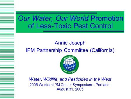 Our Water, Our World Promotion of Less-Toxic Pest Control Annie Joseph IPM Partnership Committee (California) Water, Wildlife, and Pesticides in the West.