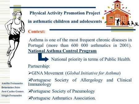 Physical Activity Promotion Project in asthmatic children and adolescents Amélia Fernandes Belarmino João José Carlos Gomes Sérgio Fernandes Context: Asthma.