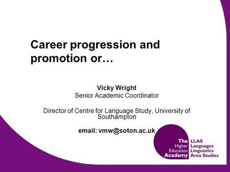 Career progression and promotion or… Vicky Wright Senior Academic Coordinator Director of Centre for Language Study, University of Southampton
