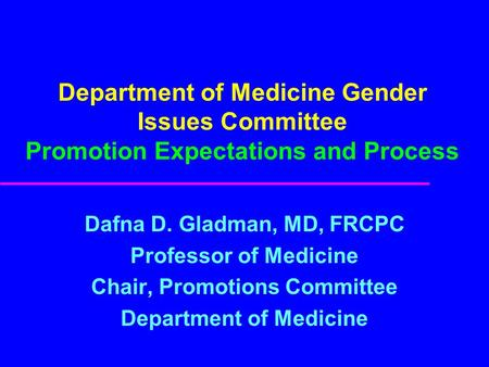 Department of Medicine Gender Issues Committee Promotion Expectations and Process Dafna D. Gladman, MD, FRCPC Professor of Medicine Chair, Promotions Committee.