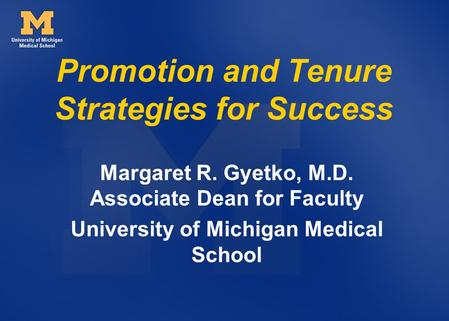 Promotion and Tenure Strategies for Success Margaret R. Gyetko, M.D. Associate Dean for Faculty University of Michigan Medical School.