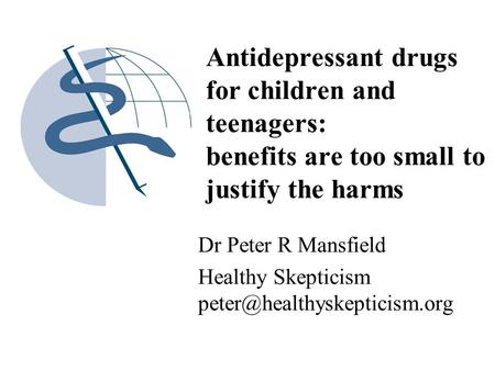 Antidepressant drugs for children and teenagers: benefits are too small to justify the harms Dr Peter R Mansfield Healthy Skepticism