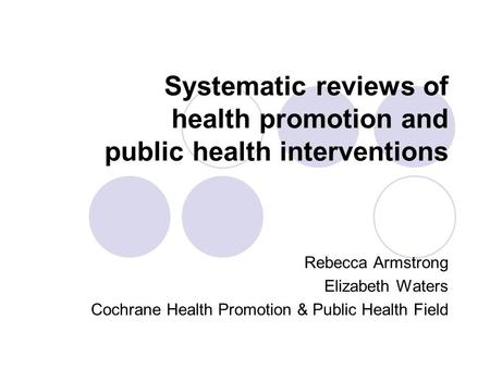 Systematic reviews of health promotion and public health interventions Rebecca Armstrong Elizabeth Waters Cochrane Health Promotion & Public Health Field.