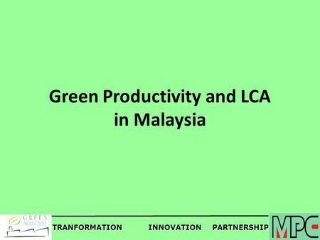 TRANFORMATIONINNOVATIONPARTNERSHIP Green Productivity and LCA in Malaysia.