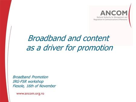 Broadband and content as a driver for promotion Broadband Promotion IRG-FSR workshop Fiesole, 16th of November.