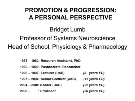 PROMOTION & PROGRESSION: A PERSONAL PERSPECTIVE Bridget Lumb Professor of Systems Neuroscience Head of School, Physiology & Pharmacology 1978 – 1982: Research.