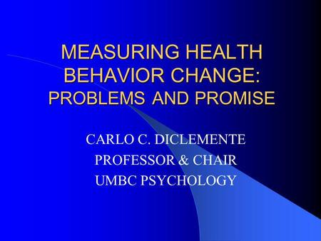 MEASURING HEALTH BEHAVIOR CHANGE: PROBLEMS AND PROMISE CARLO C. DICLEMENTE PROFESSOR & CHAIR UMBC PSYCHOLOGY.