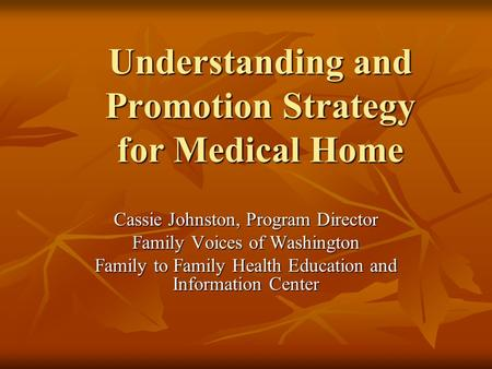 Understanding and Promotion Strategy for Medical Home Cassie Johnston, Program Director Family Voices of Washington Family to Family Health Education and.