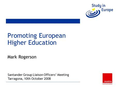 Promoting European Higher Education Mark Rogerson Brussels, 24 th & 25 th January, 2008 Santander Group Liaison Officers Meeting Tarragona, 10th October.