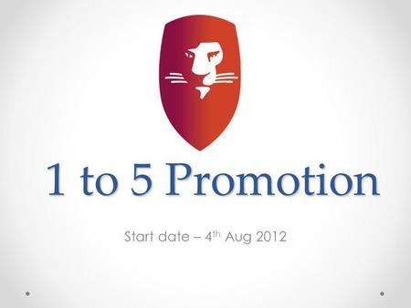 1 to 5 Promotion Start date – 4 th Aug 2012. 1 to 5 Promotion Helps grow your team Helps increase duplication Helps to reach Platinum Status quickly Generates.