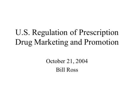 U.S. Regulation of Prescription Drug Marketing and Promotion October 21, 2004 Bill Ross.