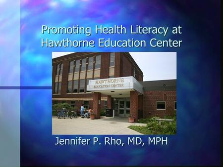 Promoting Health Literacy at Hawthorne Education Center Jennifer P. Rho, MD, MPH.