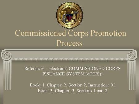 Commissioned Corps Promotion Process References – electronic COMMISSIONED CORPS ISSUANCE SYSTEM (eCCIS): Book: 1, Chapter: 2, Section 2, Instruction: 01.