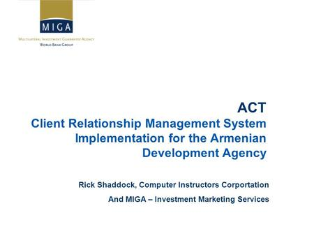 ACT Client Relationship Management System Implementation for the Armenian Development Agency Rick Shaddock, Computer Instructors Corportation And MIGA.
