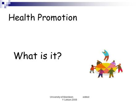 University of Aberdeen edited Y Letson 2008 Health Promotion What is it?