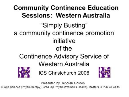 Simply Busting a community continence promotion initiative of the Continence Advisory Service of Western Australia ICS Christchurch 2006 Presented by Deborah.