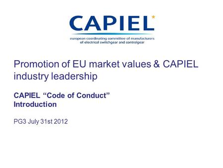 Promotion of EU market values & CAPIEL industry leadership CAPIEL Code of Conduct Introduction PG3 July 31st 2012.